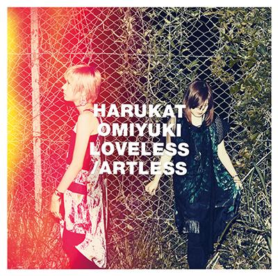 ハルカトミユキ「LOVELESS_ARTLESS」